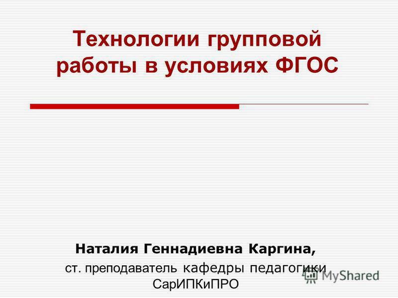 Технологии групповой работы в условиях ФГОС Наталия Геннадиевна Каргина, ст. преподаватель кафедры педагогики Сар ИПКиПРО
