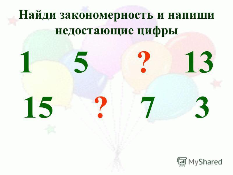 Найди закономерность и напиши недостающие цифры 1 5 ? 13 15 ? 7 3