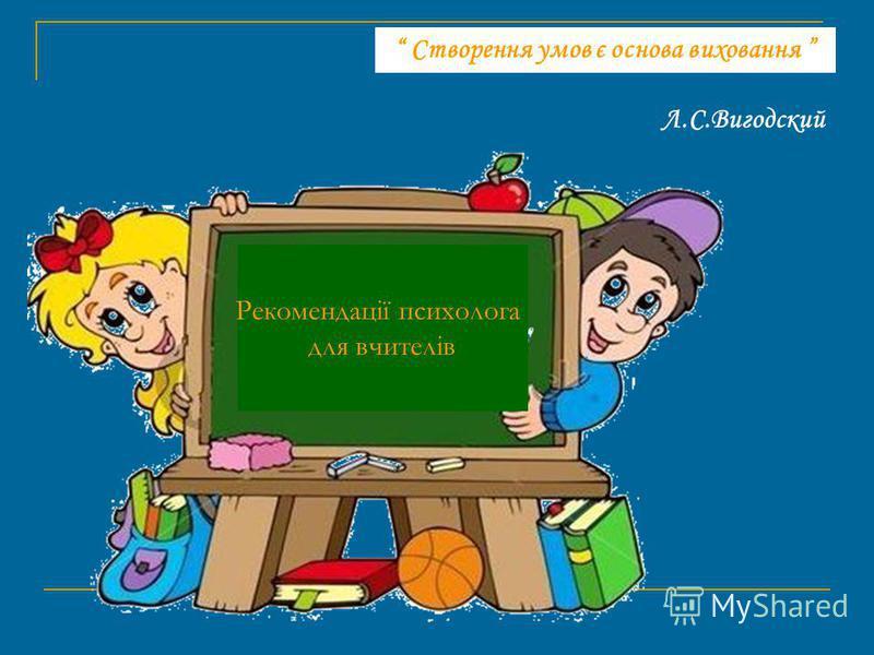 Створення умов є основа виховання Л.С.Вигодский Рекомендації психолога для вчителів