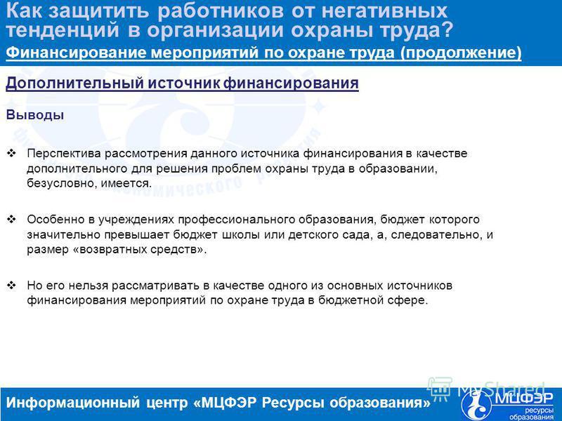 www.resobr.ruwww.menobr.ru Дополнительный источник финансирования Выводы Перспектива рассмотрения данного источника финансирования в качестве дополнительного для решения проблем охраны труда в образовании, безусловно, имеется. Особенно в учреждениях