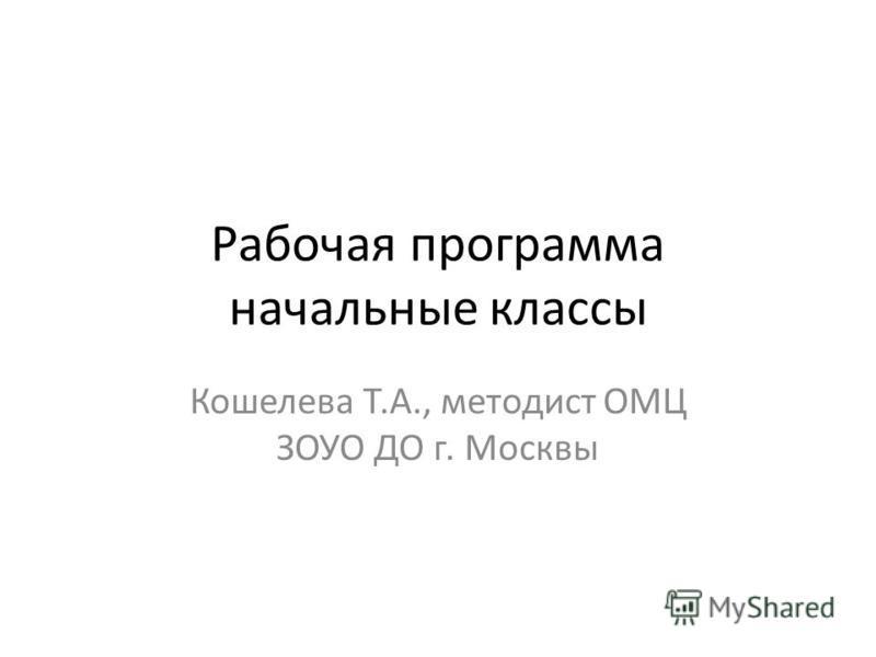 Рабочая программа начальные классы Кошелева Т.А., методист ОМЦ ЗОУО ДО г. Москвы