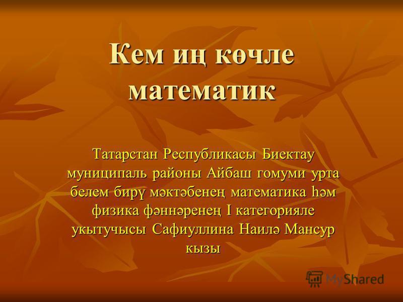 Кем иң көчле математик Татарстан Республикасы Биектау муниципаль района Айбаш гомуми утра белем бирү мәктәбенең математика һәм физика фәннәренең I категорияле укытучысы Сафиуллина Наилә Мансур кызы