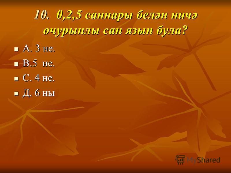 10. 0,2,5 сонары белән ничә өчурналы сан язык бала? А. 3 не. А. 3 не. В.5 не. В.5 не. С. 4 не. С. 4 не. Д. 6 на Д. 6 на