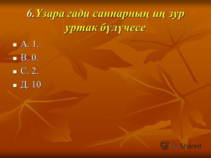 6.Үзара гади сонарнаң иң зур утрак бүлүчесе А. 1. А. 1. В. 0. В. 0. С. 2. С. 2. Д. 10 Д. 10