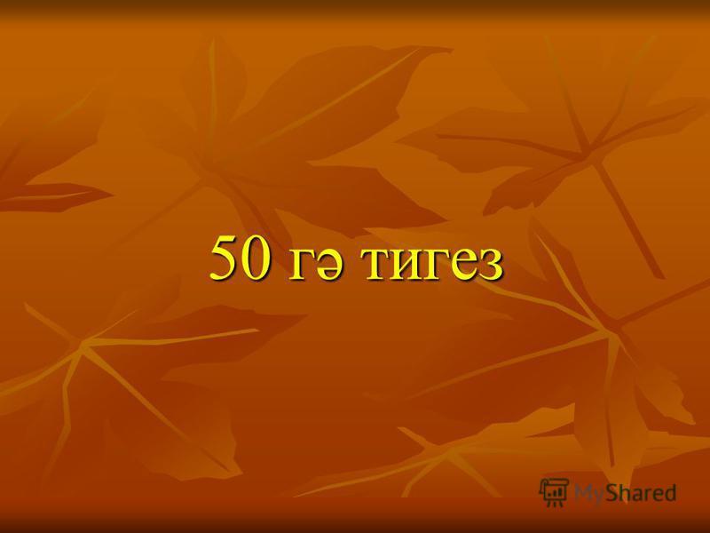 50 гә тигез