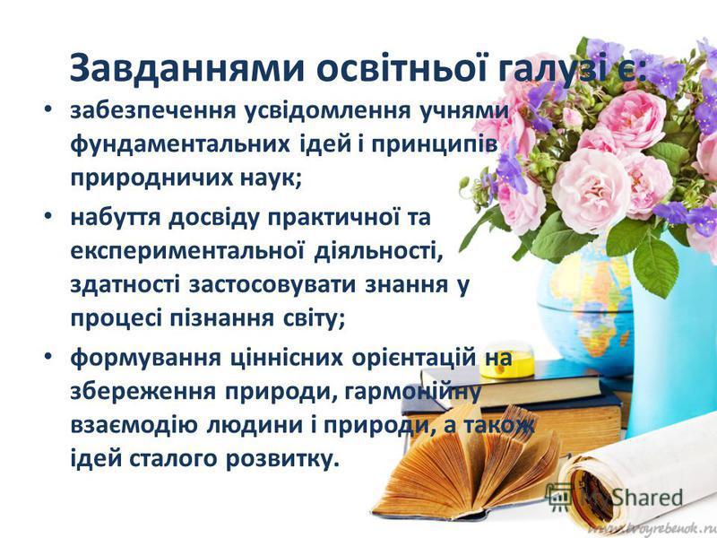 Завданнями освітньої галузі є: забезпечення усвідомлення учнями фундаментальних ідей і принципів природничих наук; набуття досвіду практичної та експериментальної діяльності, здатності застосовувати знання у процесі пізнання світу; формування ціннісн
