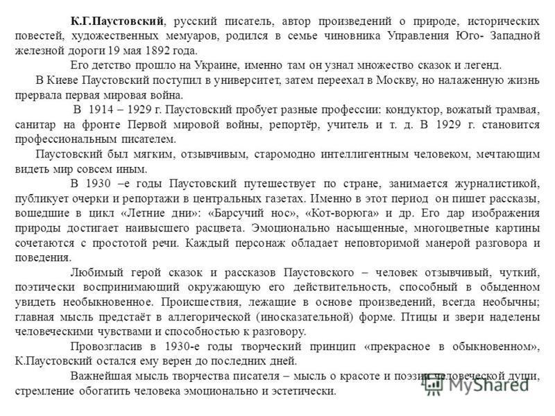 К.Г.Паустовский, русский писатель, автор произведений о природе, исторических повестей, художественных мемуаров, родился в семье чиновника Управления Юго- Западной железной дороги 19 мая 1892 года. Его детство прошло на Украине, именно там он узнал м