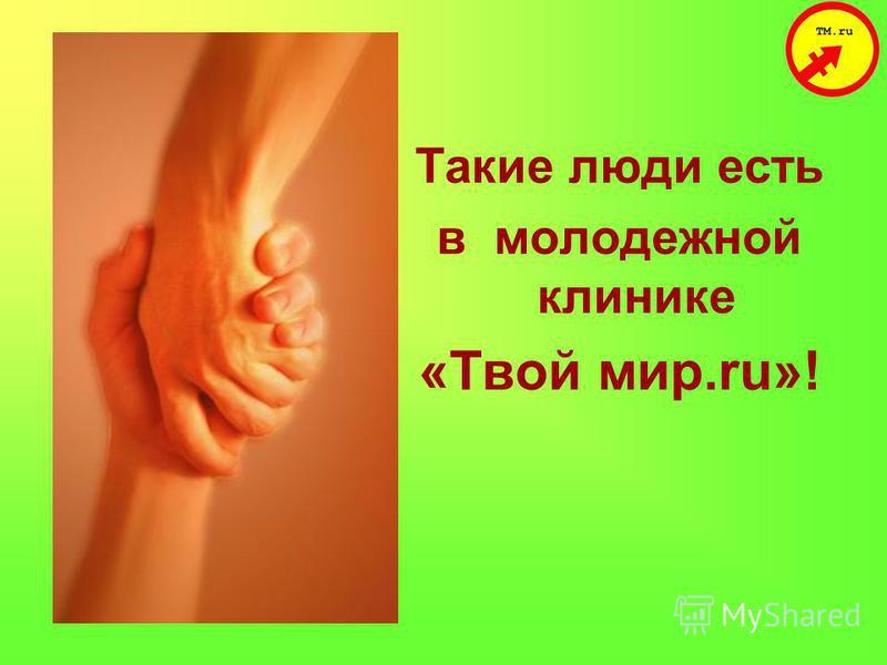 Такие люди есть в молодежной клинике «Твой мир.ru»!