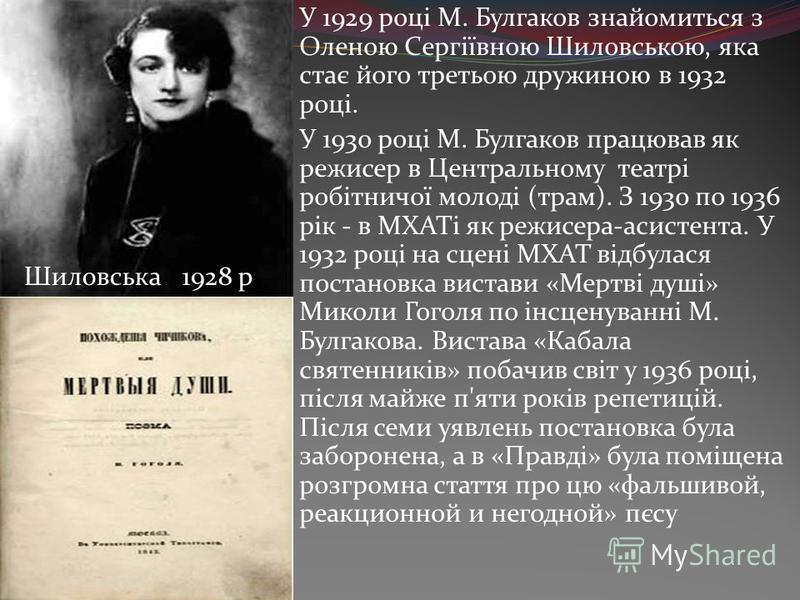 У 1929 році М. Булгаков знайомиться з Оленою Сергіївною Шиловською, яка стає його третьою дружиною в 1932 році. У 1930 році М. Булгаков працював як режисер в Центральному театрі робітничої молоді (трам). З 1930 по 1936 рік - в МХАТі як режисера-асист