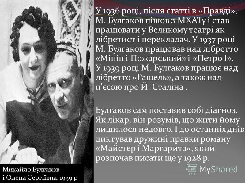 У 1936 році, після статті в «Правді», М. Булгаков пішов з МХАТу і став працювати у Великому театрі як лібретист і перекладач. У 1937 році М. Булгаков працював над лібретто «Мінін і Пожарський» і «Петро I». У 1939 році М. Булгаков працює над лібретто