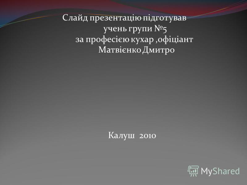 Слайд презентацію підготував учень групи 5 за професією кухар,офіціант Матвієнко Дмитро Калуш 2010