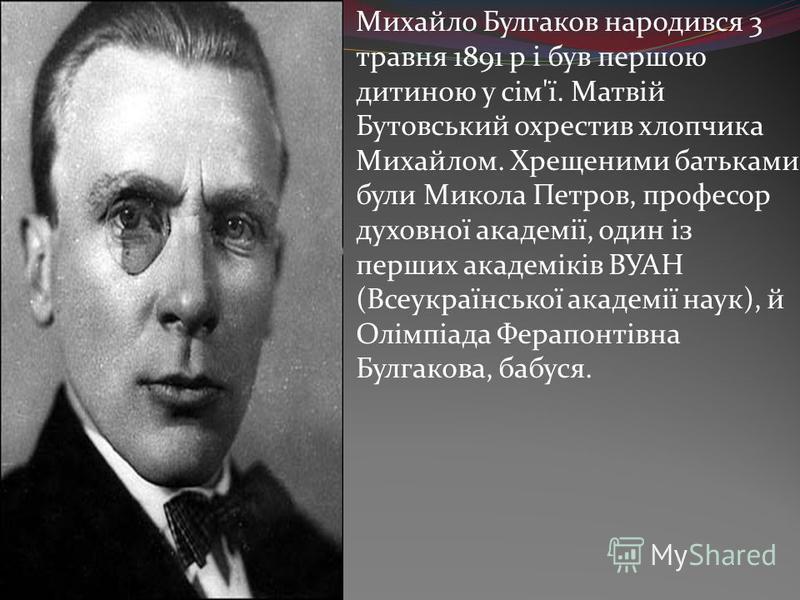 Михайло Булгаков народився 3 травня 1891 р і був першою дитиною у сім'ї. Матвій Бутовський охрестив хлопчика Михайлом. Хрещеними батьками були Микола Петров, професор духовної академії, один із перших академіків ВУАН (Всеукраїнської академії наук), й