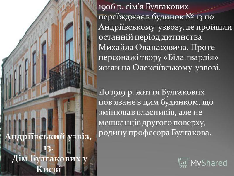 1906 р. сім'я Булгакових переїжджає в будинок 13 по Андріївському узвозу, де пройшли останній період дитинства Михайла Опанасовича. Проте персонажі твору «Біла гвардія» жили на Олексіївському узвозі. До 1919 р. життя Булгакових пов'язане з цим будинк