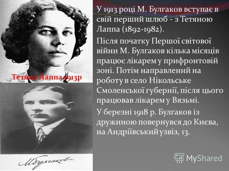 У 1913 році М. Булгаков вступає в свій перший шлюб - з Тетяною Лаппа (1892-1982). Після початку Першої світової війни М. Булгаков кілька місяців працює лікарем у прифронтовій зоні. Потім направлений на роботу в село Нікольське Смоленської губернії, п