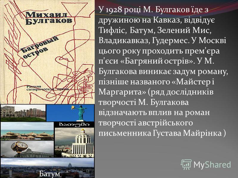 У 1928 році М. Булгаков їде з дружиною на Кавказ, відвідує Тифліс, Батум, Зелений Мис, Владикавказ, Гудермес. У Москві цього року проходить прем'єра п'єси «Багряний острів». У М. Булгакова виникає задум роману, пізніше названого «Майстер і Маргарита»