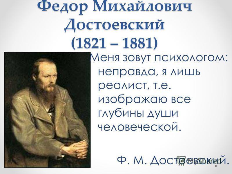 Федор Михайлович Достоевский (1821 – 1881) Меня зовут психологом: неправда, я лишь реалист, т.е. изображаю все глубины души человеческой. Ф. М. Достоевский.