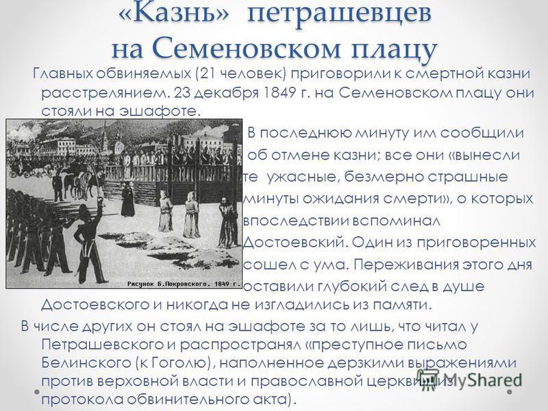 «Казнь» петрашевцев на Семеновском плацу Главных обвиняемых (21 человек) приговорили к смертной казни расстрелянием. 23 декабря 1849 г. на Семеновском плацу они стояли на эшафоте. В последнюю минуту им сообщили об отмене казни; все они «вынесли те уж