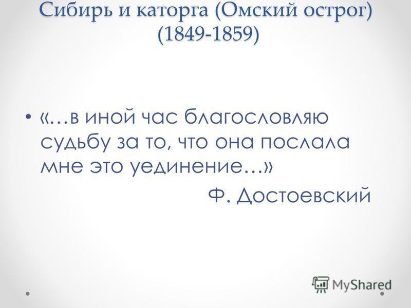 Сибирь и каторга (Омский острог) (1849-1859) «…в иной час благословляю судьбу за то, что она послала мне это уединение…» Ф. Достоевский