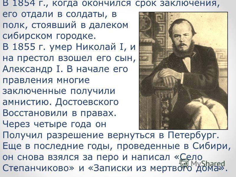 В 1854 г., когда окончился срок заключения, его отдали в солдаты, в полк, стоявший в далеком сибирском городке. В 1855 г. умер Николай I, и на престол взошел его сын, Александр I. В начале его правления многие заключенные получили амнистию. Достоевск