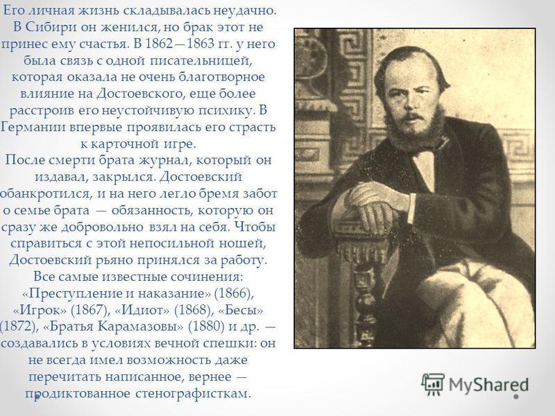 Его личная жизнь складывалась неудачно. В Сибири он женился, но брак этот не принес ему счастья. В 18621863 гг. у него была связь с одной писательницей, которая оказала не очень благотворное влияние на Достоевского, еще более расстроив его неустойчив