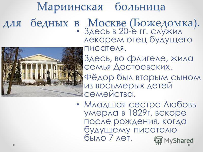 Мариинская больница для бедных в Москве ( Мариинская больница для бедных в Москве (Божедомка). Здесь в 20-е гг. служил лекарем отец будущего писателя. Здесь, во флигеле, жила семья Достоевских. Фёдор был вторым сыном из восьмерых детей семейства. Мла
