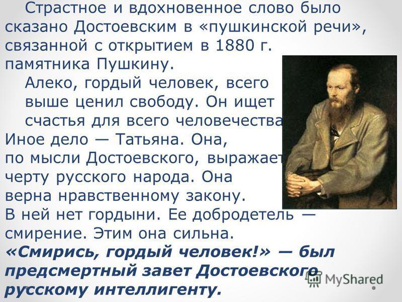 Страстное и вдохновенное слово было сказано Достоевским в «пушкинской речи», связанной с открытием в 1880 г. памятника Пушкину. Алеко, гордый человек, всего выше ценил свободу. Он ищет счастья для всего человечества. Иное дело Татьяна. Она, по мысли