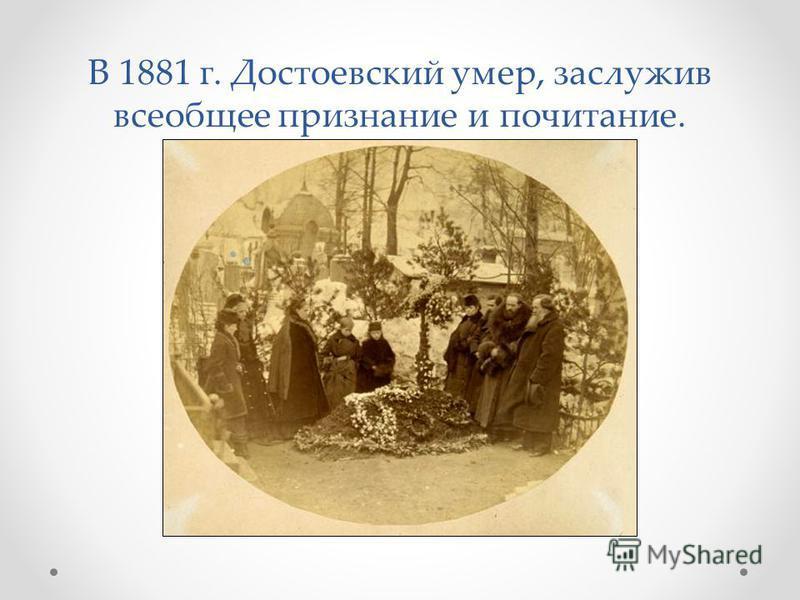В 1881 г. Достоевский умер, заслужив всеобщее признание и почитание.