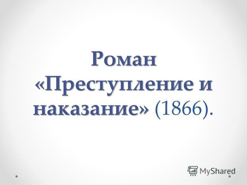 Роман «Преступление и наказание» Роман «Преступление и наказание» (1866).