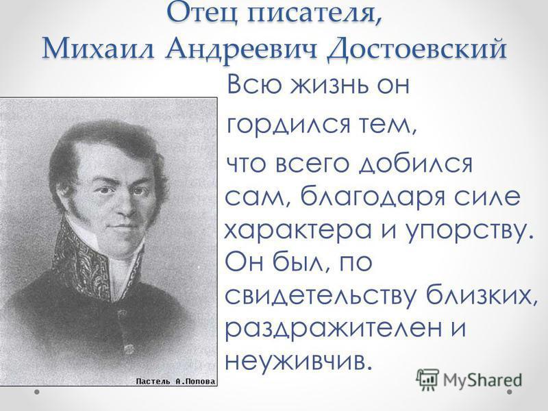 Отец писателя, Михаил Андреевич Достоевский Всю жизнь он гордился тем, что всего добился сам, благодаря силе характера и упорству. Он был, по свидетельству близких, раздражителен и неуживчив.