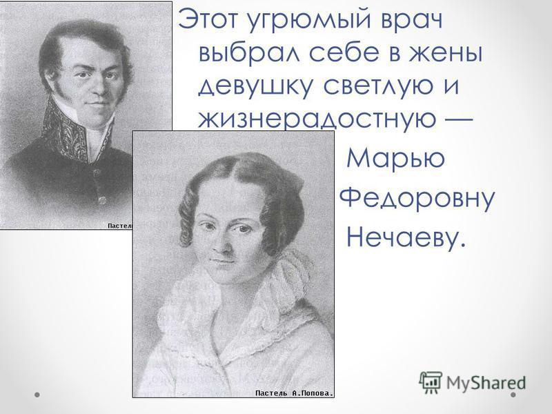Этот угрюмый врач выбрал себе в жены девушку светлую и жизнерадостную Марью Федоровну Нечаеву.