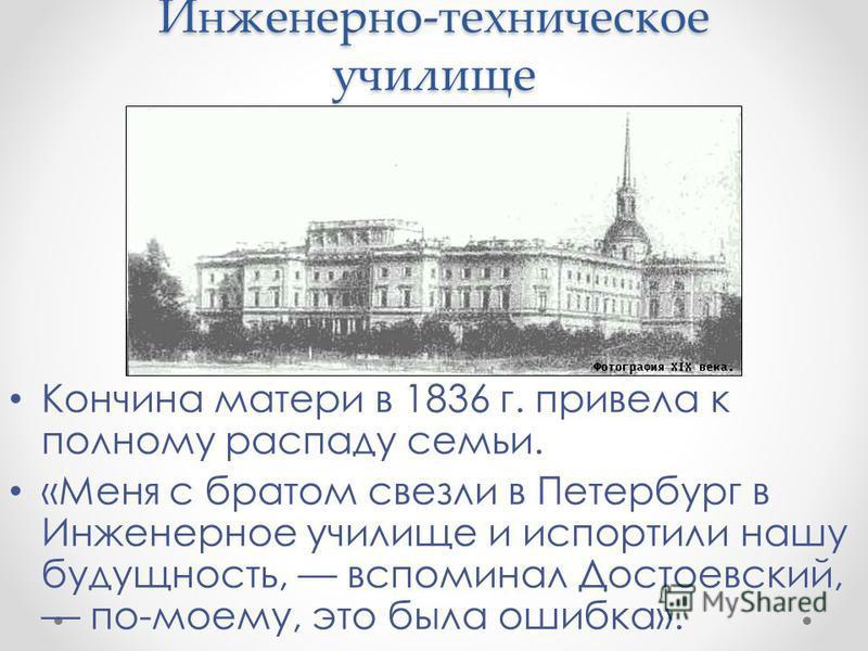 Инженерно-техническое училище Кончина матери в 1836 г. привела к полному распаду семьи. «Меня с братом свезли в Петербург в Инженерное училище и испортили нашу будущность, вспоминал Достоевский, по-моему, это была ошибка».
