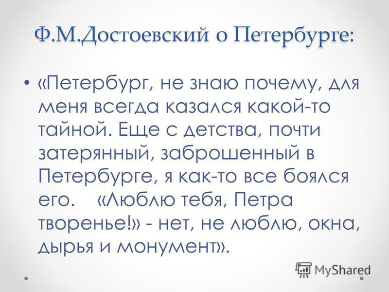Ф.М.Достоевский о Петербурге: «Петербург, не знаю почему, для меня всегда казался какой-то тайной. Еще с детства, почти затерянный, заброшенный в Петербурге, я как-то все боялся его. «Люблю тебя, Петра творенье!» - нет, не люблю, окна, сырья и монуме