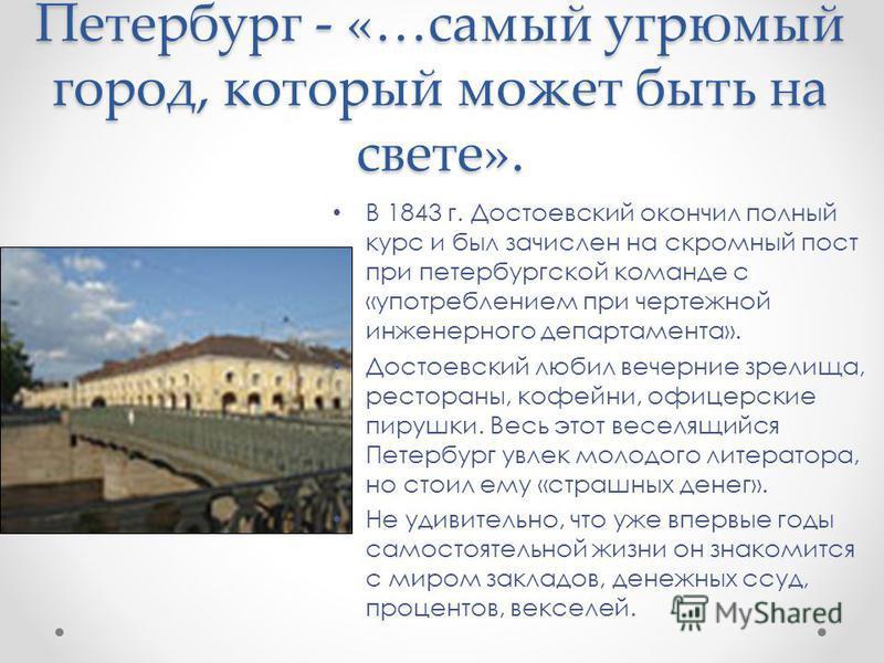 Петербург - «…самый угрюмый город, который может быть на свете». В 1843 г. Достоевский окончил полный курс и был зачислен на скромный пост при петербургской команде с «употреблением при чертежной инженерного департамента». Достоевский любил вечерние