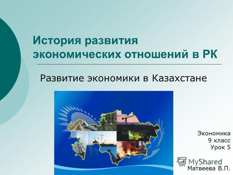 История развития экономических отношений в РК Развитие экономики в Казахстане Экономика 9 класс Урок 5 Матвеева В.П.