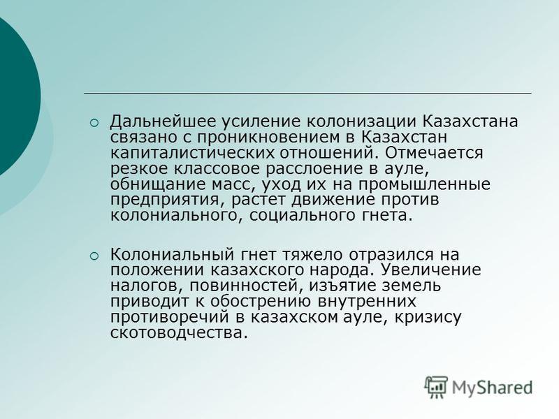 Дальнейшее усиление колонизации Казахстана связано с проникновением в Казахстан капиталистических отношений. Отмечается резкое классовое расслоение в ауле, обнищание масс, уход их на промышленные предприятия, растет движение против колониального, соц