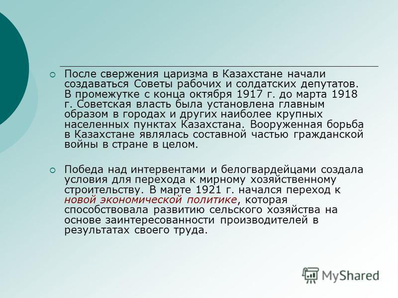 После свержения царизма в Казахстане начали создаваться Советы рабочих и солдатских депутатов. В промежутке с конца октября 1917 г. до марта 1918 г. Советская власть была установлена главным образом в городах и других наиболее крупных населенных пунк