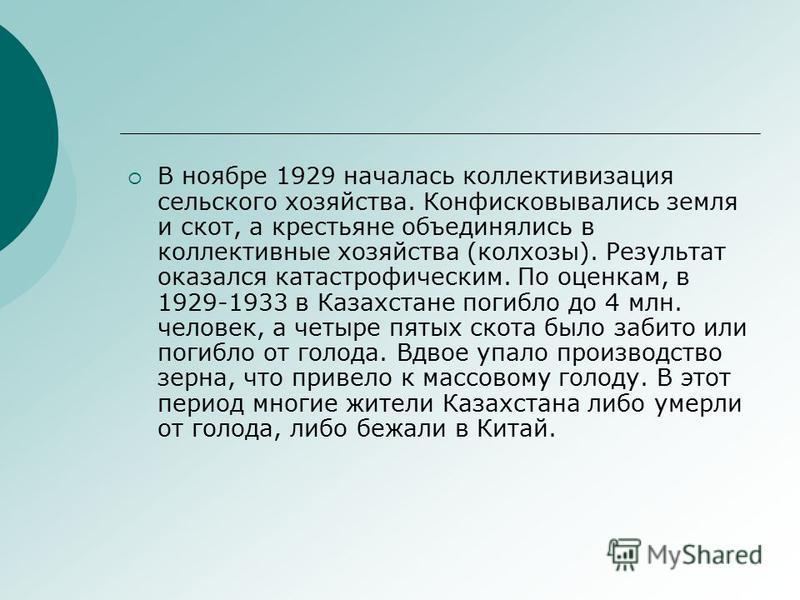 В ноябре 1929 началась коллективизация сельского хозяйства. Конфисковывались земля и скот, а крестьяне объединялись в коллективные хозяйства (колхозы). Результат оказался катастрофическим. По оценкам, в 1929-1933 в Казахстане погибло до 4 млн. челове