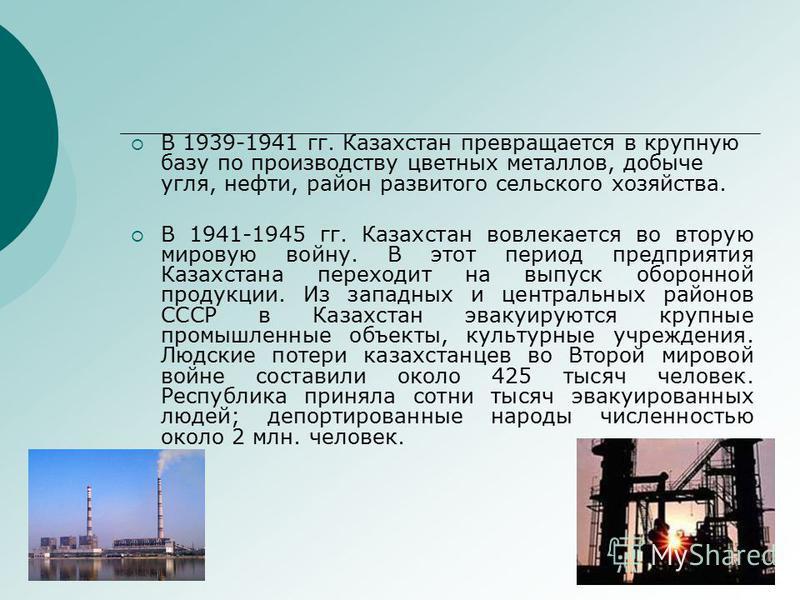 В 1939-1941 гг. Казахстан превращается в крупную базу по производству цветных металлов, добыче угля, нефти, район развитого сельского хозяйства. В 1941-1945 гг. Казахстан вовлекается во вторую мировую войну. В этот период предприятия Казахстана перех