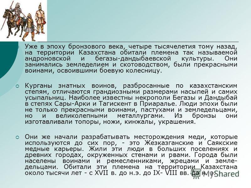 Уже в эпоху бронзового века, четыре тысячелетия тому назад, на территории Казахстана обитали племена так называемой андроновской и бегазы-дандыбаевской культуры. Они занимались земледелием и скотоводством, были прекрасными воинами, освоившими боевую