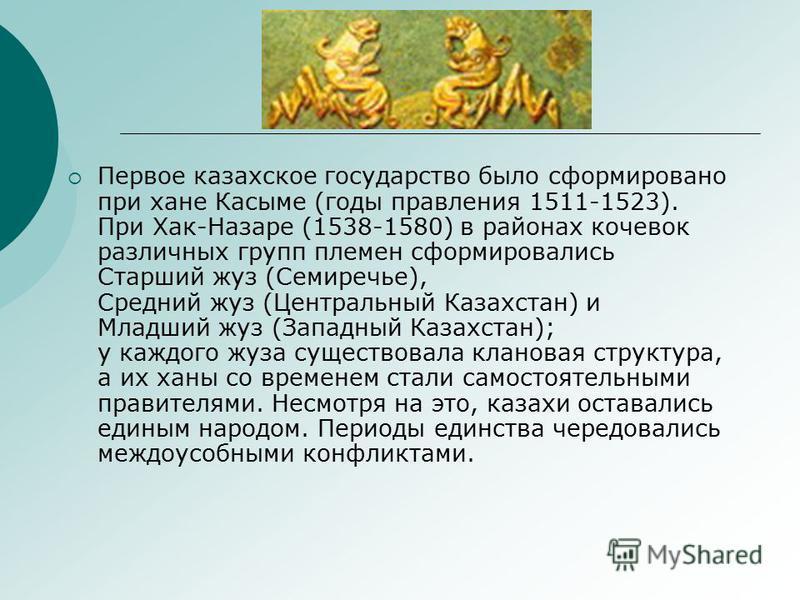 Первое казахское государство было сформировано при хане Касыме (годы правления 1511-1523). При Хак-Назаре (1538-1580) в районах кочевок различных групп племен сформировались Старший жуз (Семиречье), Средний жуз (Центральный Казахстан) и Младший жуз (