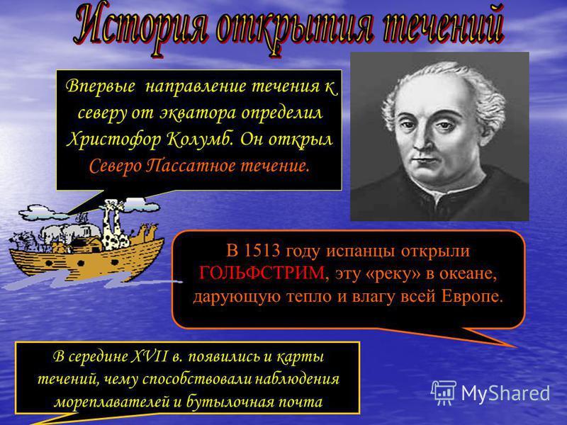Впервые направление течения к северу от экватора определил Христофор Колумб. Он открыл Северо Пассатное течение. В 1513 году испанцы открыли ГОЛЬФСТРИМ, эту «реку» в океане, дарующую тепло и влагу всей Европе. В середине XVII в. появились и карты теч