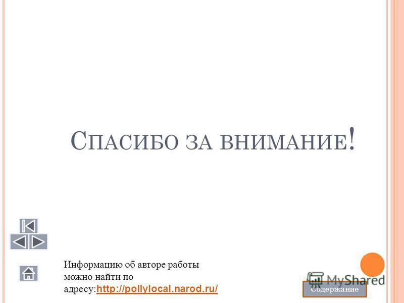 С ПАСИБО ЗА ВНИМАНИЕ ! Информацию об авторе работы можно найти по адресу: http://pollylocal.narod.ru/ http://pollylocal.narod.ru/ Содержание