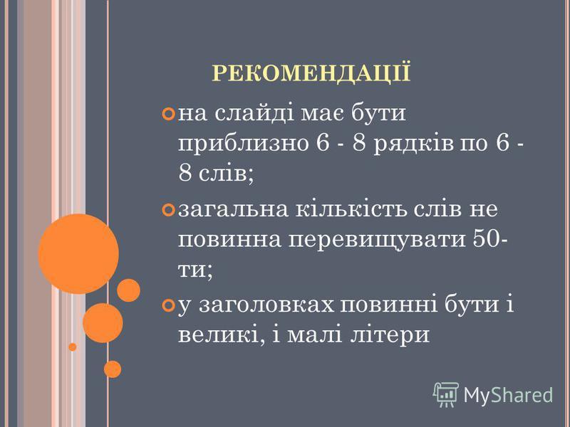 РЕКОМЕНДАЦІЇ на слайдi має бути приблизно 6 - 8 рядкiв по 6 - 8 слiв; загальна кiлькiсть слiв не повинна перевищувати 50- ти; у заголовках повиннi бути i великi, i малi лiтери