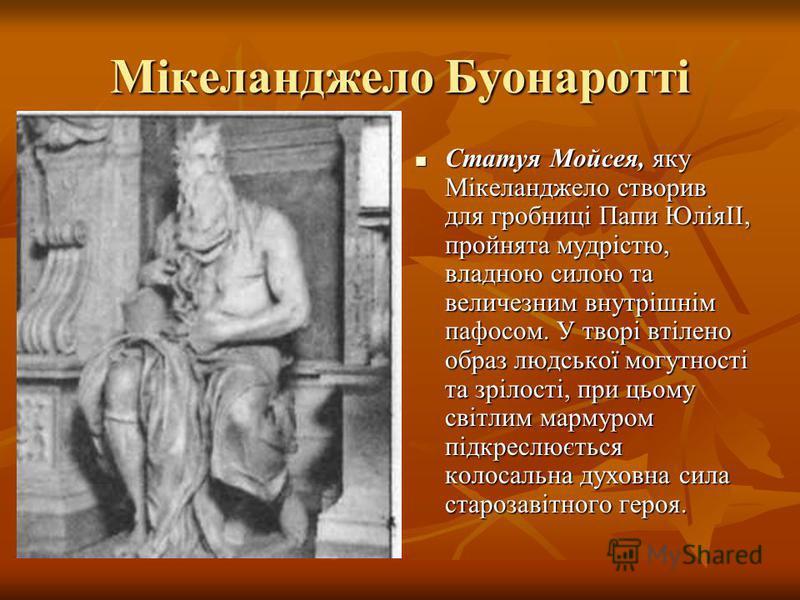 Мікеланджело Буонаротті Статуя Мойсея, яку Мікеланджело створив для гробниці Папи ЮліяII, пройнята мудрістю, владною силою та величезним внутрішнім пафосом. У творі втілено образ людської могутності та зрілості, при цьому світлим мармуром підкреслюєт
