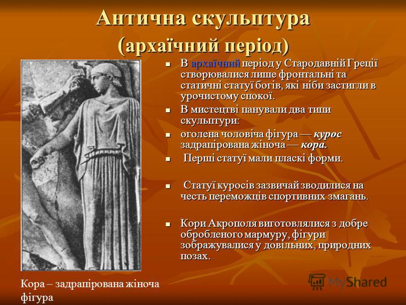 Антична скульптура ( архаїчний період) В архаїчний період у Стародавній Греції створювалися лише фронтальні та статичні статуї богів, які ніби застигли в урочистому спокої. В архаїчний період у Стародавній Греції створювалися лише фронтальні та стати