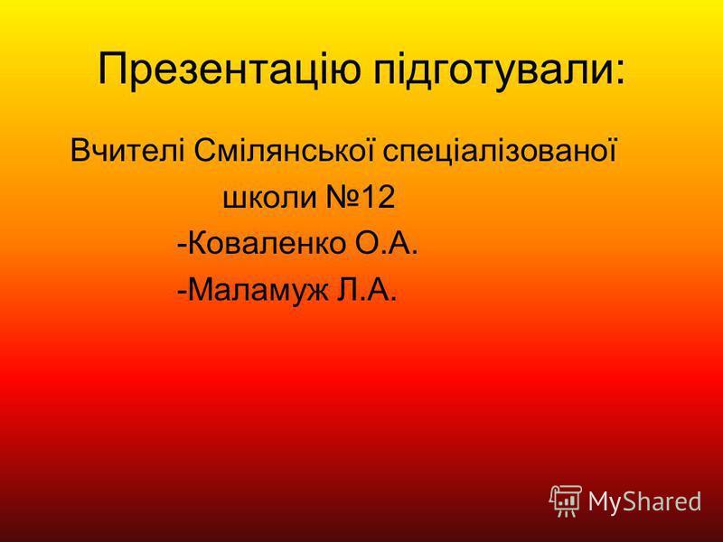 Презентацію підготували: Вчителі Смілянської спеціалізованої школи 12 -Коваленко О.А. -Маламуж Л.А.