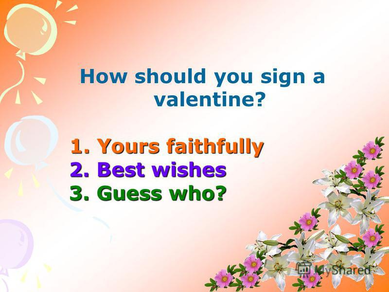 How should you sign a valentine? 1. Yours faithfully 1. Yours faithfully 2. Best wishes 3. Guess who?