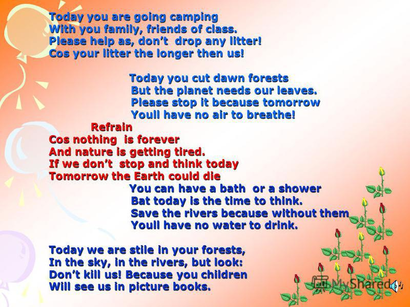 Today you are going camping With you family, friends of class. Please help as, dont drop any litter! Cos your litter the longer then us! Today you cut dawn forests Today you cut dawn forests But the planet needs our leaves. Please stop it because tom