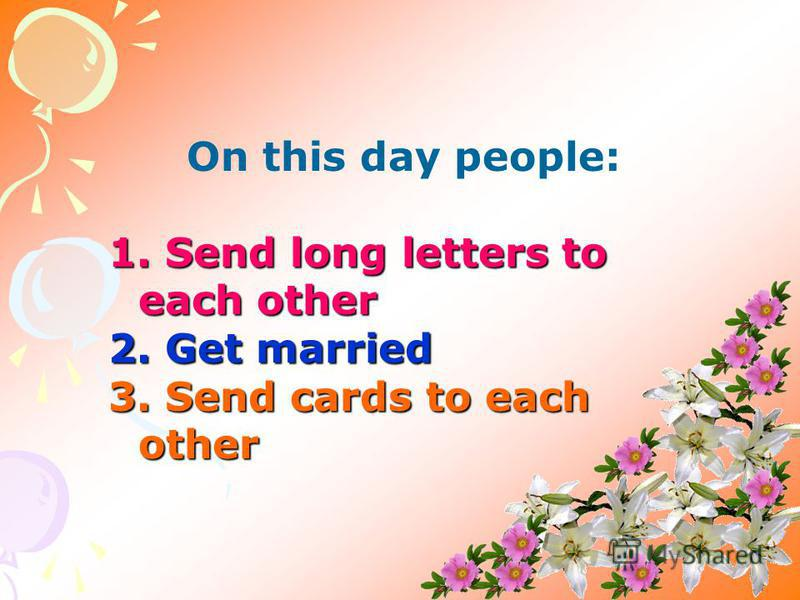On this day people: 1. Send long letters to each other 2. Get married 3. Send cards to each other