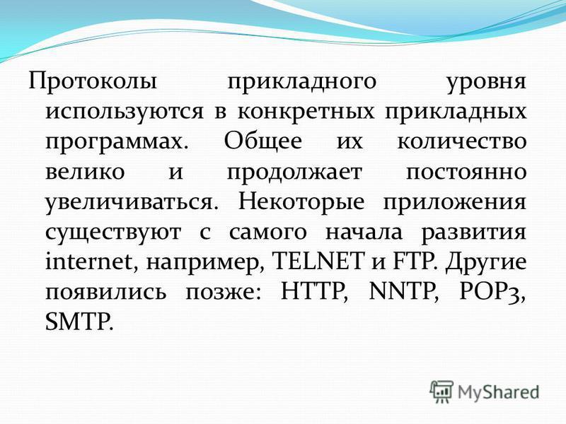 Протоколы прикладного уровня используются в конкретных прикладных программах. Общее их количество велико и продолжает постоянно увеличиваться. Некоторые приложения существуют с самого начала развития internet, например, TELNET и FTP. Другие появились
